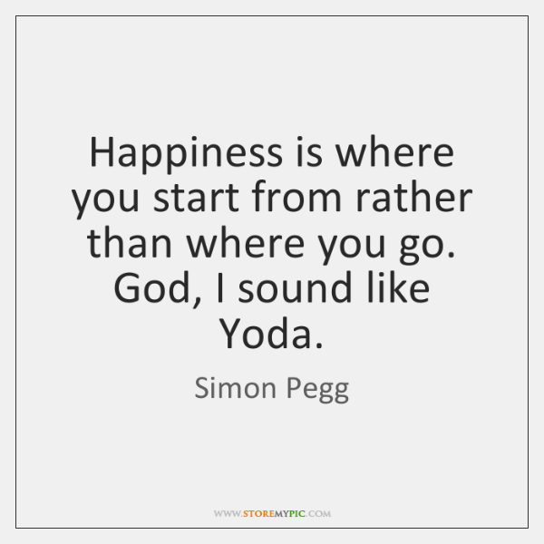 Happiness is where you start from rather than where you go. God, ...