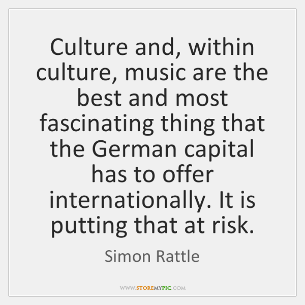 Culture and, within culture, music are the best and most fascinating thing ...