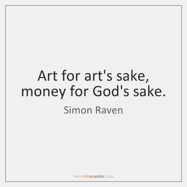 Art for art's sake, money for God's sake.