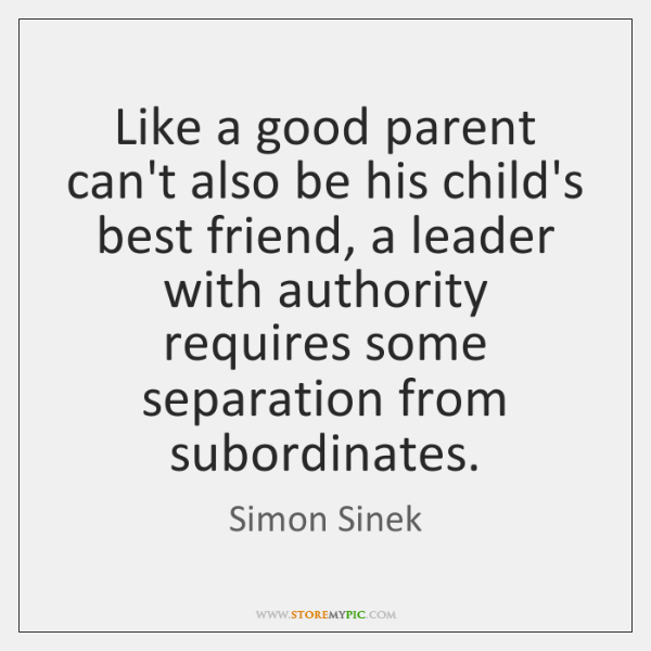Like a good parent can't also be his child's best friend, a ...