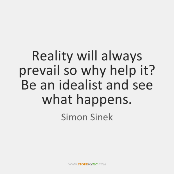 Reality will always prevail so why help it? Be an idealist and ...