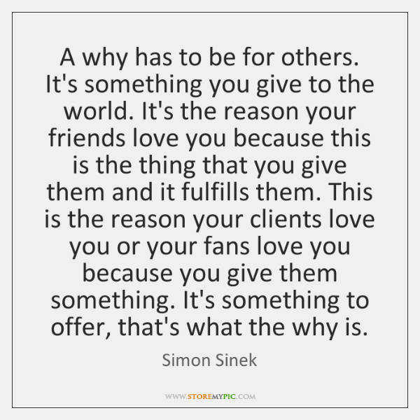 A why has to be for others. It's something you give to ...