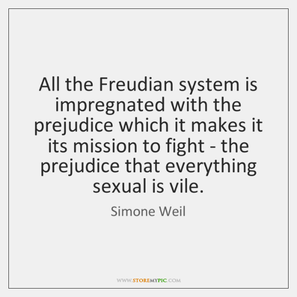 All the Freudian system is impregnated with the prejudice which it makes ...