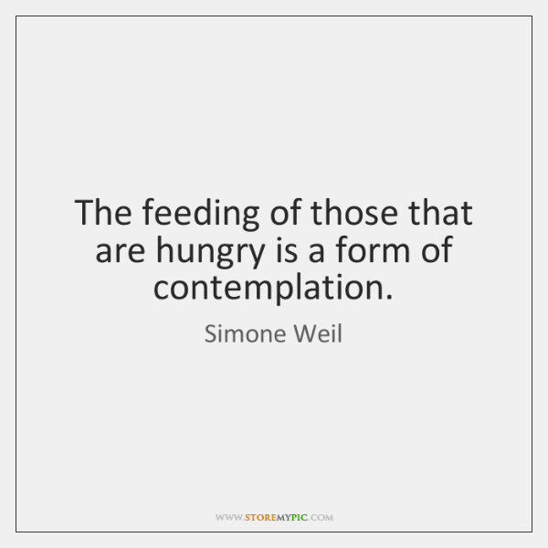 The feeding of those that are hungry is a form of contemplation.