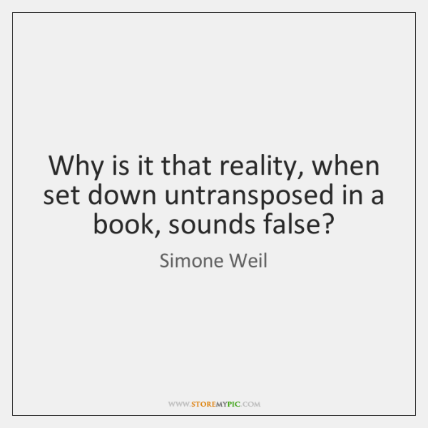 Why is it that reality, when set down untransposed in a book, ...