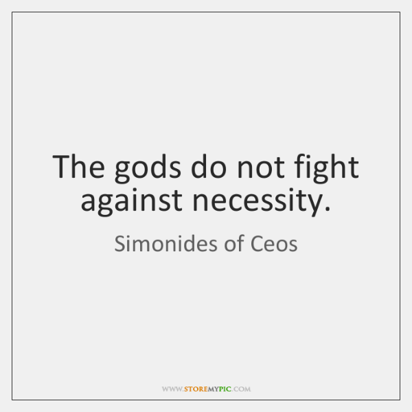 The gods do not fight against necessity.