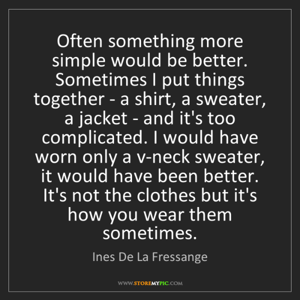 Ines De La Fressange: Often something more simple would be better. Sometimes...