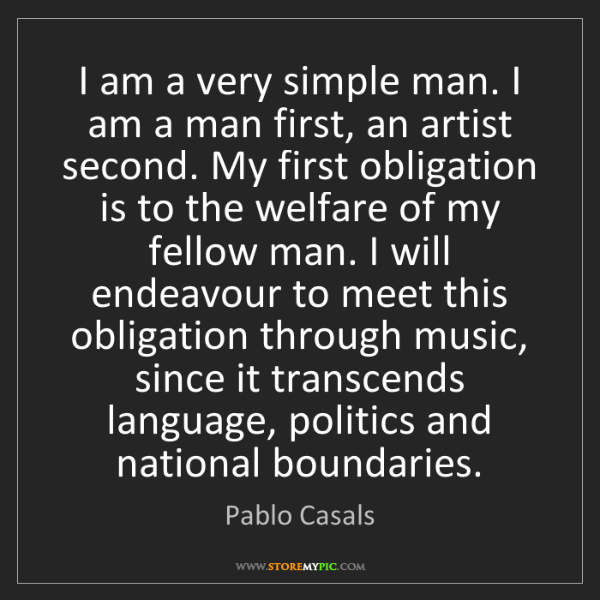 Pablo Casals: I am a very simple man. I am a man first, an artist second....