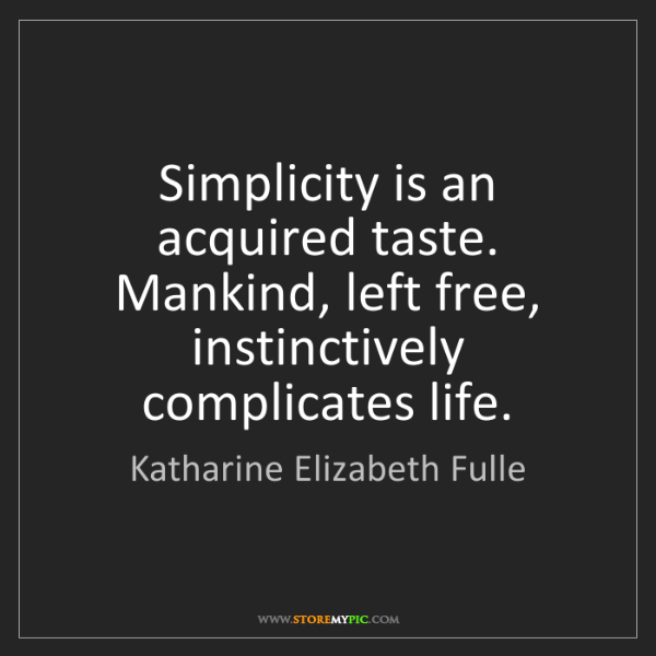 Katharine Elizabeth Fulle: Simplicity is an acquired taste. Mankind, left free,...