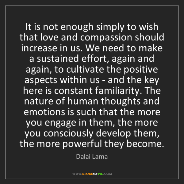Dalai Lama: It is not enough simply to wish that love and compassion...
