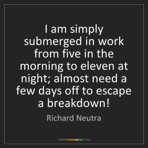 Richard Neutra: I am simply submerged in work from five in the morning...