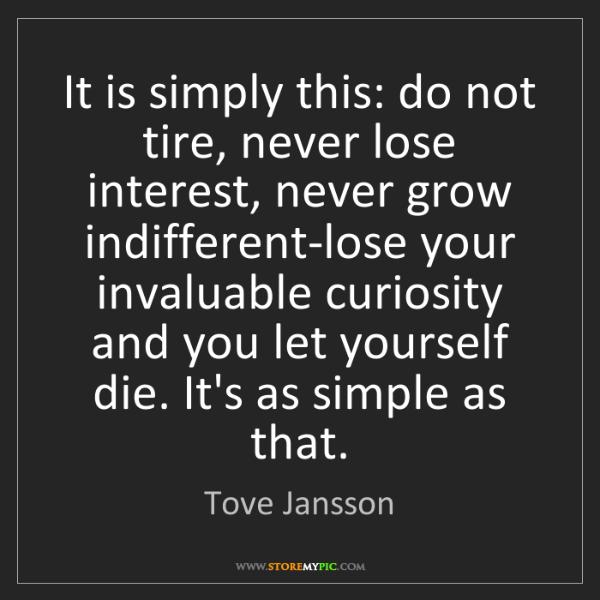 Tove Jansson: It is simply this: do not tire, never lose interest,...
