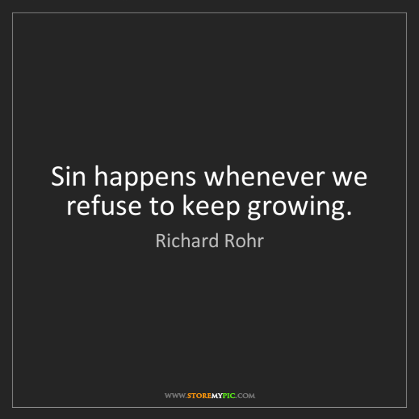 Richard Rohr: Sin happens whenever we refuse to keep growing.