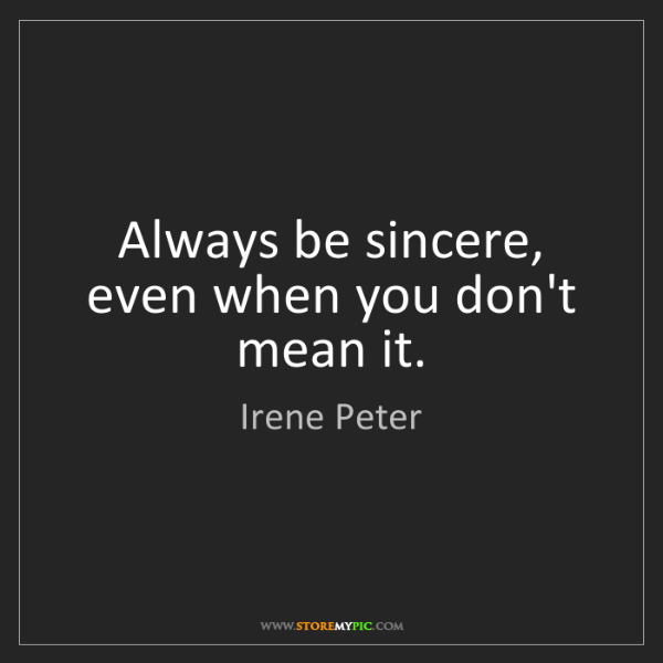 Irene Peter: Always be sincere, even when you don't mean it.