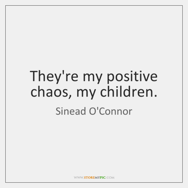 They're my positive chaos, my children.