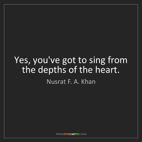 Nusrat F. A. Khan: Yes, you've got to sing from the depths of the heart.