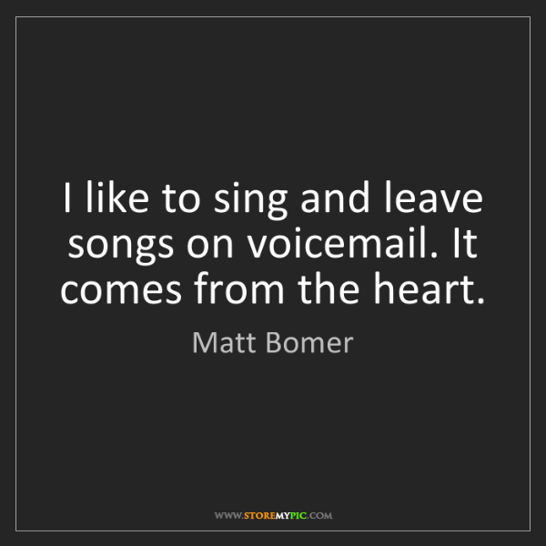 Matt Bomer: I like to sing and leave songs on voicemail. It comes...