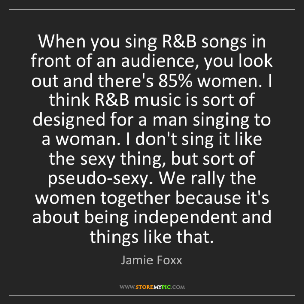 Jamie Foxx: When you sing R&B songs in front of an audience, you...