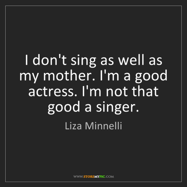 Liza Minnelli: I don't sing as well as my mother. I'm a good actress....