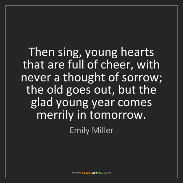 Emily Miller: Then sing, young hearts that are full of cheer, with...