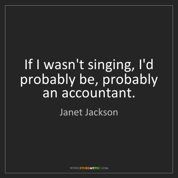 Janet Jackson: If I wasn't singing, I'd probably be, probably an accountant.