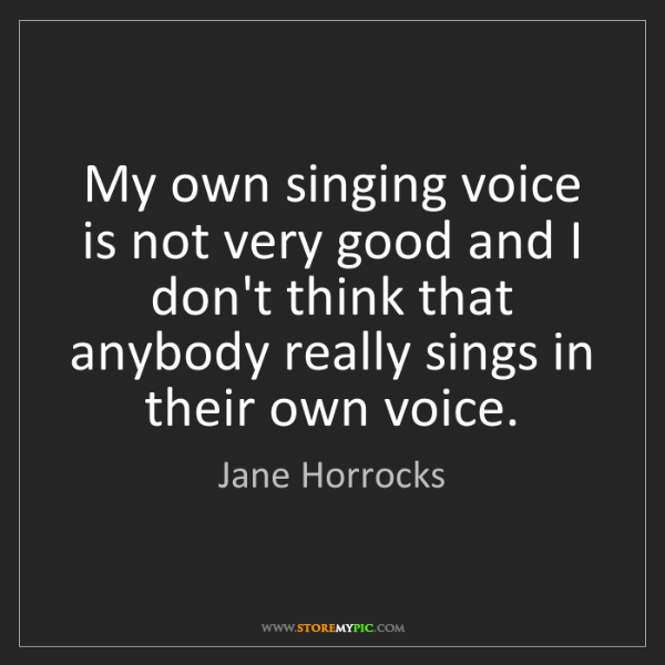 Jane Horrocks: My own singing voice is not very good and I don't think...