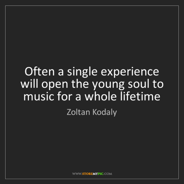 Zoltan Kodaly: Often a single experience will open the young soul to...