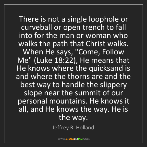 Jeffrey R. Holland: There is not a single loophole or curveball or open trench...