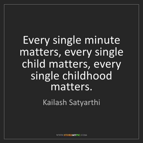 Kailash Satyarthi: Every single minute matters, every single child matters,...