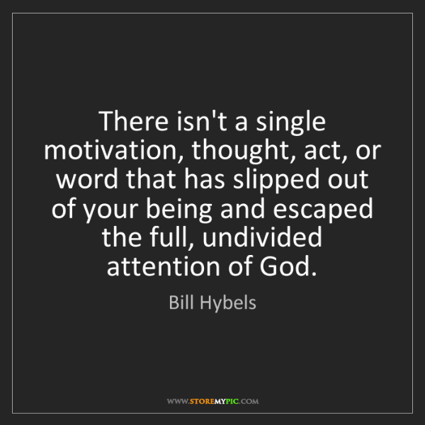 Bill Hybels: There isn't a single motivation, thought, act, or word...