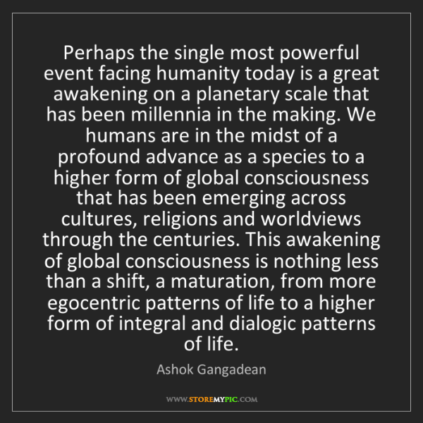 Ashok Gangadean: Perhaps the single most powerful event facing humanity...