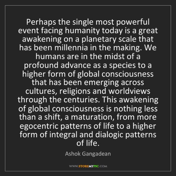 Ashok Gangadean: Perhaps the single most powerful event facing humanity...