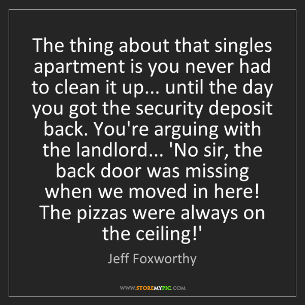 Jeff Foxworthy: The thing about that singles apartment is you never had...