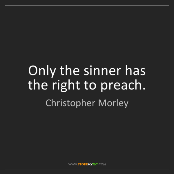 Christopher Morley: Only the sinner has the right to preach.