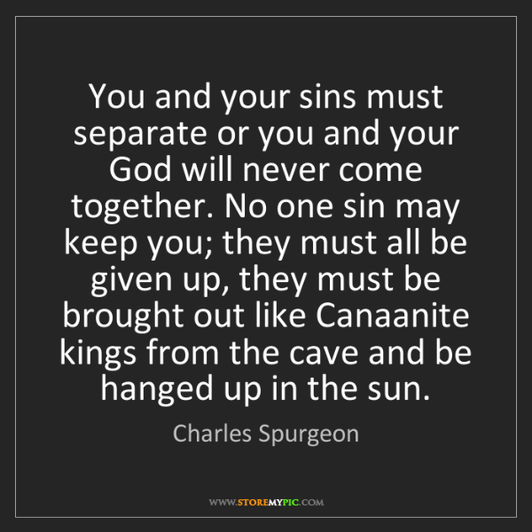 Charles Spurgeon: You and your sins must separate or you and your God will...