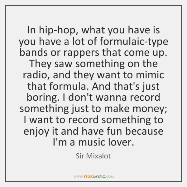 In hip-hop, what you have is you have a lot of formulaic-type ...