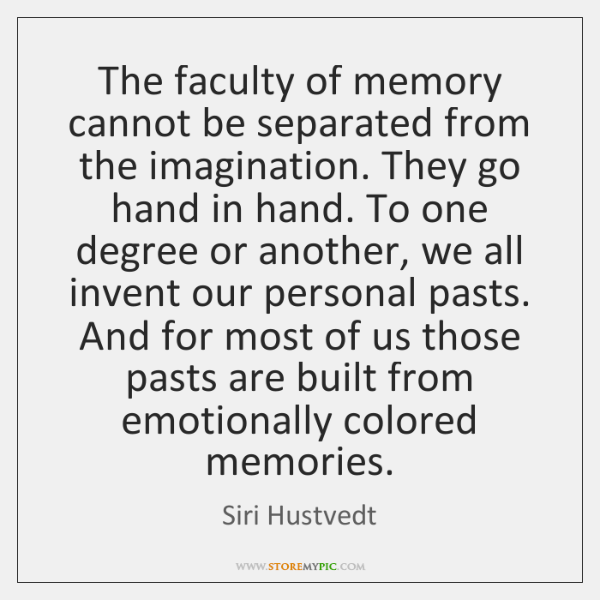 The faculty of memory cannot be separated from the imagination. They go ...
