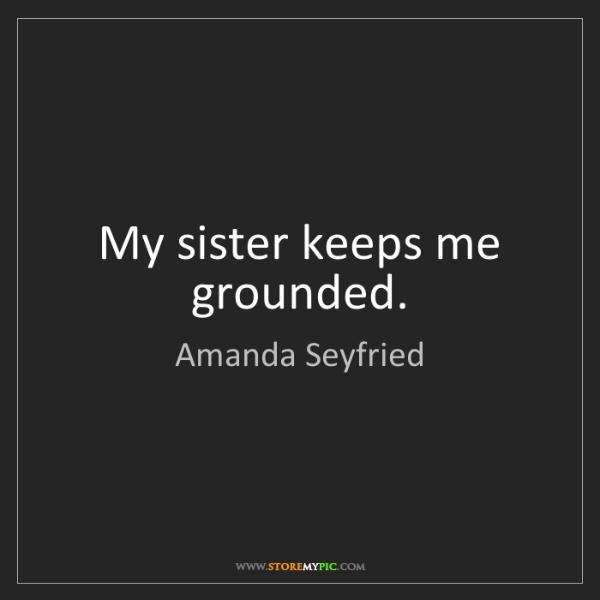 Amanda Seyfried: My sister keeps me grounded.