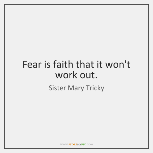 Fear is faith that it won't work out.