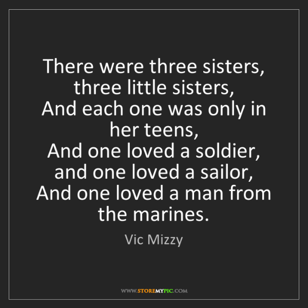 Vic Mizzy: There were three sisters, three little sisters,   And...