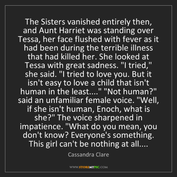 Cassandra Clare: The Sisters vanished entirely then, and Aunt Harriet...