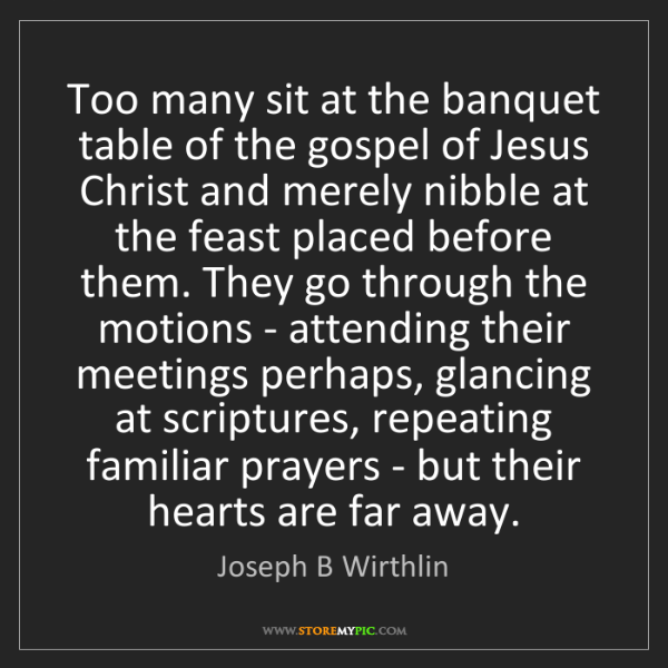 Joseph B Wirthlin: Too many sit at the banquet table of the gospel of Jesus...