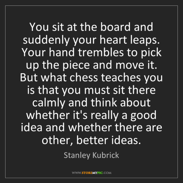 Stanley Kubrick: You sit at the board and suddenly your heart leaps. Your...