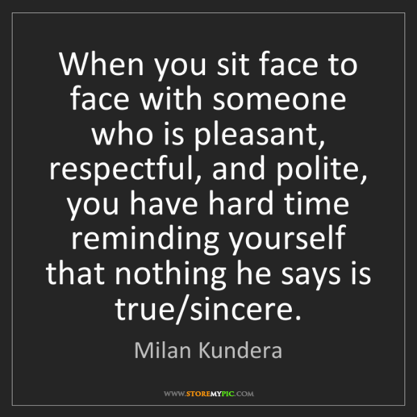 Milan Kundera: When you sit face to face with someone who is pleasant,...