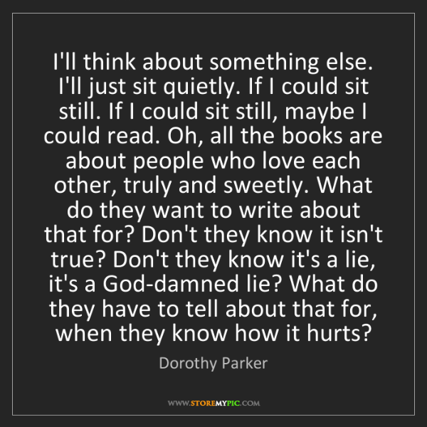 Dorothy Parker: I'll think about something else. I'll just sit quietly....
