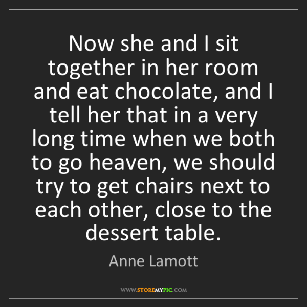 Anne Lamott: Now she and I sit together in her room and eat chocolate,...