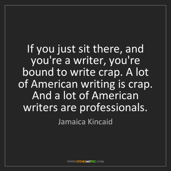 Jamaica Kincaid: If you just sit there, and you're a writer, you're bound...