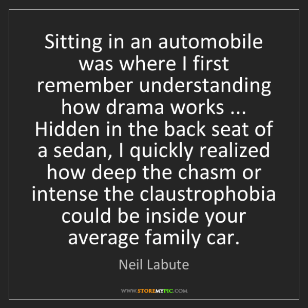 Neil Labute: Sitting in an automobile was where I first remember understanding...