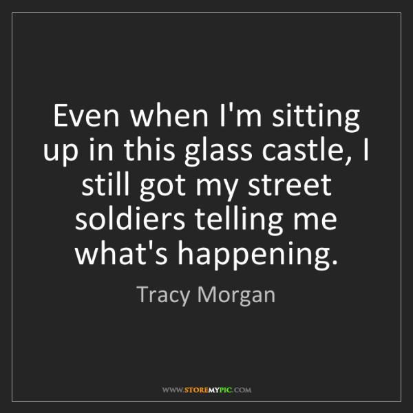 Tracy Morgan: Even when I'm sitting up in this glass castle, I still...