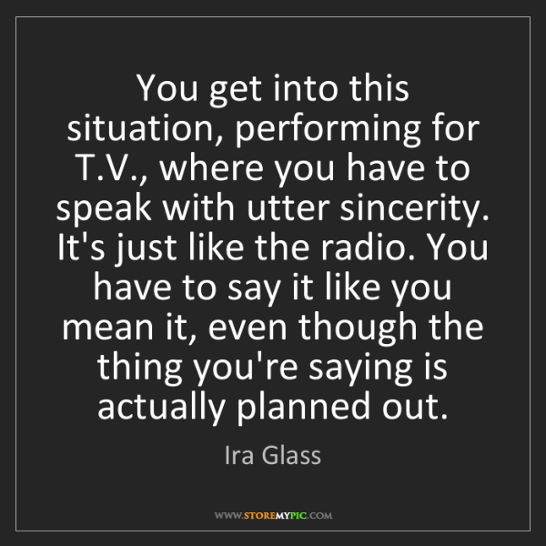 Ira Glass: You get into this situation, performing for T.V., where...
